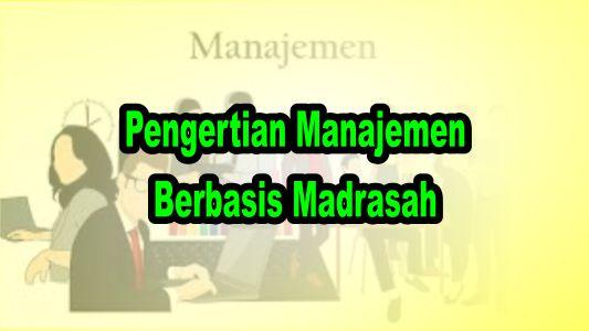 Pengertian Manajemen Berbasis Madrasah